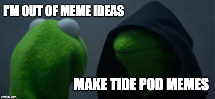 When you're out of ideas... | I'M OUT OF MEME IDEAS MAKE TIDE POD MEMES | image tagged in memes,evil kermit,tide pods,out of ideas | made w/ Imgflip meme maker
