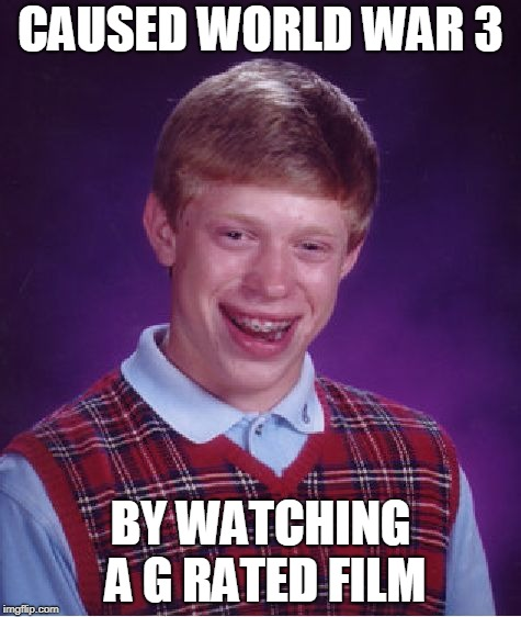Bad Luck Brian Meme | CAUSED WORLD WAR 3 BY WATCHING A G RATED FILM | image tagged in memes,bad luck brian | made w/ Imgflip meme maker