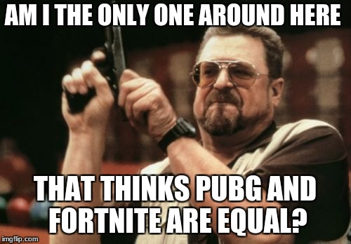 Am I The Only One Around Here Meme | AM I THE ONLY ONE AROUND HERE THAT THINKS PUBG AND FORTNITE ARE EQUAL? | image tagged in memes,am i the only one around here | made w/ Imgflip meme maker