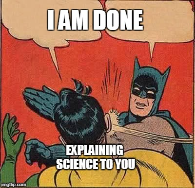 Batman Slapping Robin Meme | I AM DONE EXPLAINING SCIENCE TO YOU | image tagged in memes,batman slapping robin | made w/ Imgflip meme maker