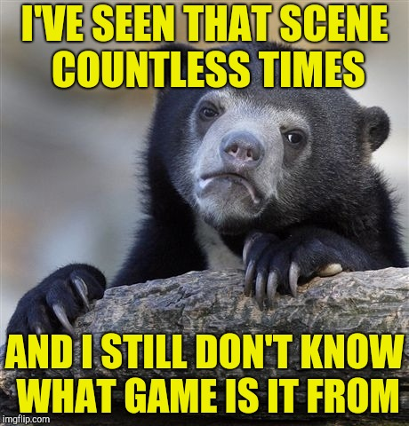 Confession Bear Meme | I'VE SEEN THAT SCENE COUNTLESS TIMES AND I STILL DON'T KNOW WHAT GAME IS IT FROM | image tagged in memes,confession bear | made w/ Imgflip meme maker