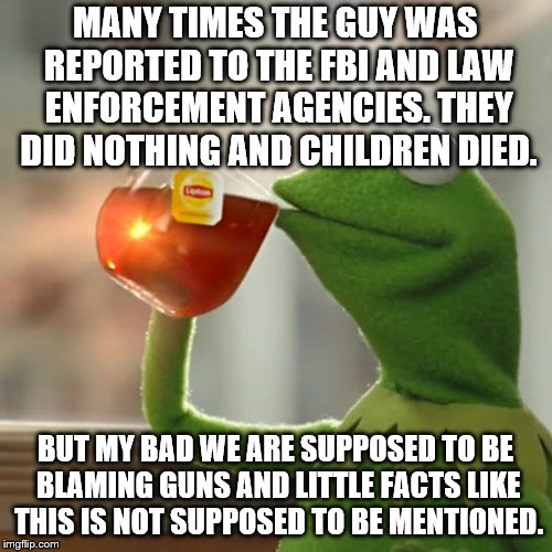 But Thats None Of My Business Meme | MANY TIMES THE GUY WAS REPORTED TO THE FBI AND LAW ENFORCEMENT AGENCIES. THEY DID NOTHING AND CHILDREN DIED. BUT MY BAD WE ARE SUPPOSED TO B | image tagged in memes,but thats none of my business,kermit the frog | made w/ Imgflip meme maker