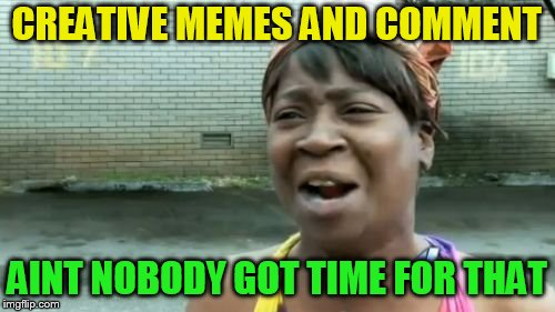 CREATIVE MEMES AND COMMENT AINT NOBODY GOT TIME FOR THAT | made w/ Imgflip meme maker