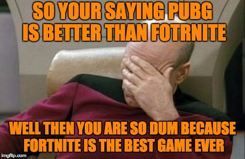 Captain Picard Facepalm Meme | SO YOUR SAYING PUBG IS BETTER THAN FOTRNITE WELL THEN YOU ARE SO DUM BECAUSE FORTNITE IS THE BEST GAME EVER | image tagged in memes,captain picard facepalm | made w/ Imgflip meme maker