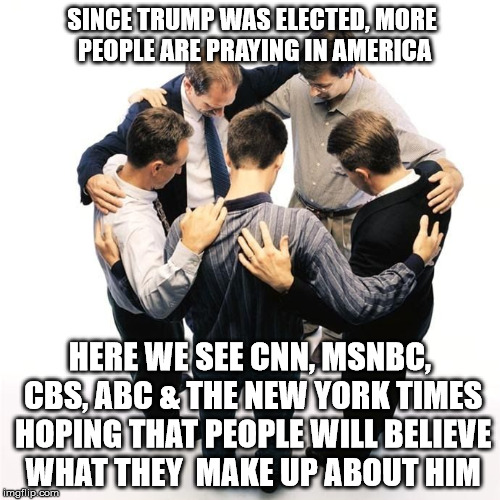 Can i get an amen? | SINCE TRUMP WAS ELECTED, MORE PEOPLE ARE PRAYING IN AMERICA HERE WE SEE CNN, MSNBC, CBS, ABC & THE NEW YORK TIMES HOPING THAT PEOPLE WILL BE | image tagged in prayer circle,donald trump,main stream media,cnn,msnbc,maga | made w/ Imgflip meme maker