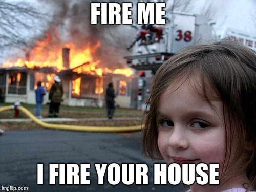 Disaster Girl Meme | FIRE ME I FIRE YOUR HOUSE | image tagged in memes,disaster girl | made w/ Imgflip meme maker