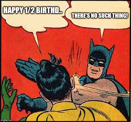 Half Birthday | HAPPY 1/2 BIRTHD.. THERE'S NO SUCH THING! | image tagged in batman,robin | made w/ Imgflip meme maker