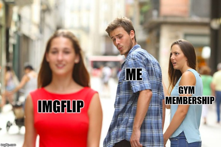 Distracted memer | IMGFLIP ME GYM    MEMBERSHIP | image tagged in memes,distracted boyfriend | made w/ Imgflip meme maker