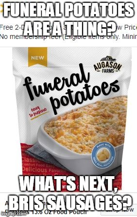 Funeral Potatoes?  Really? | FUNERAL POTATOES ARE A THING? WHAT'S NEXT, BRIS SAUSAGES? | image tagged in funny memes,walmart,food | made w/ Imgflip meme maker