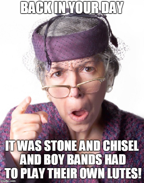 BACK IN YOUR DAY IT WAS STONE AND CHISEL AND BOY BANDS HAD TO PLAY THEIR OWN LUTES! | made w/ Imgflip meme maker