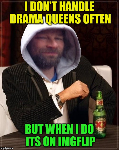 I DON'T HANDLE DRAMA QUEENS OFTEN BUT WHEN I DO ITS ON IMGFLIP | made w/ Imgflip meme maker