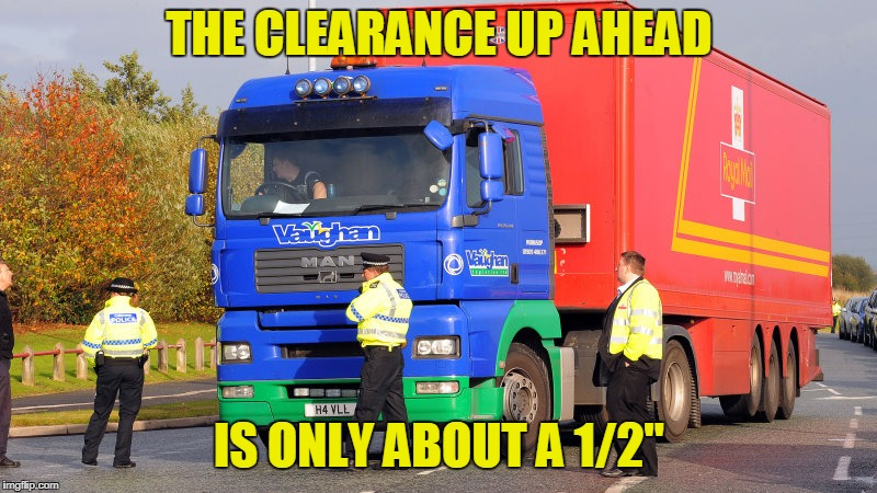 THE CLEARANCE UP AHEAD IS ONLY ABOUT A 1/2"