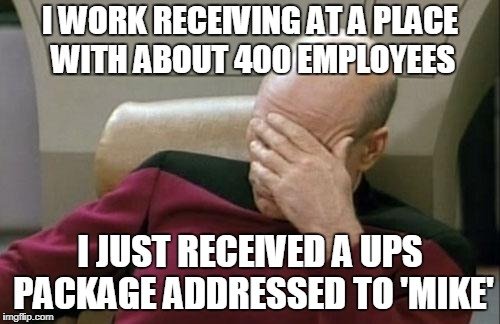 it's true | I WORK RECEIVING AT A PLACE WITH ABOUT 400 EMPLOYEES I JUST RECEIVED A UPS PACKAGE ADDRESSED TO 'MIKE' | image tagged in memes,captain picard facepalm,work,work sucks | made w/ Imgflip meme maker