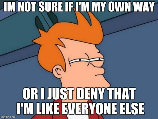 Futurama Fry Meme | IM NOT SURE IF I'M MY OWN WAY OR I JUST DENY THAT I'M LIKE EVERYONE ELSE | image tagged in memes,futurama fry | made w/ Imgflip meme maker