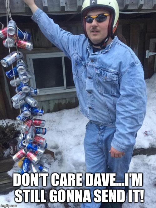 Still gonna send it | DON'T CARE DAVE...I'M STILL GONNA SEND IT! | image tagged in still gonna send it | made w/ Imgflip meme maker