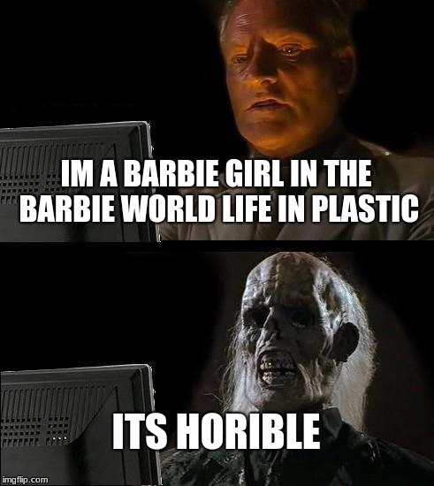 Ill Just Wait Here Meme | IM A BARBIE GIRL IN THE BARBIE WORLD LIFE IN PLASTIC ITS HORIBLE | image tagged in memes,ill just wait here | made w/ Imgflip meme maker
