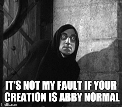 IT'S NOT MY FAULT IF YOUR CREATION IS ABBY NORMAL | made w/ Imgflip meme maker