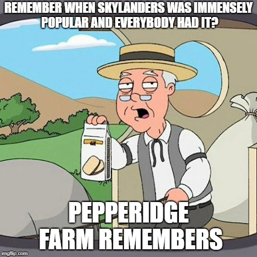 I'm one of the few who still likes it. Now I'll just wait for the inevitable hate comments. | REMEMBER WHEN SKYLANDERS WAS IMMENSELY POPULAR AND EVERYBODY HAD IT? PEPPERIDGE FARM REMEMBERS | image tagged in memes,pepperidge farm remembers | made w/ Imgflip meme maker