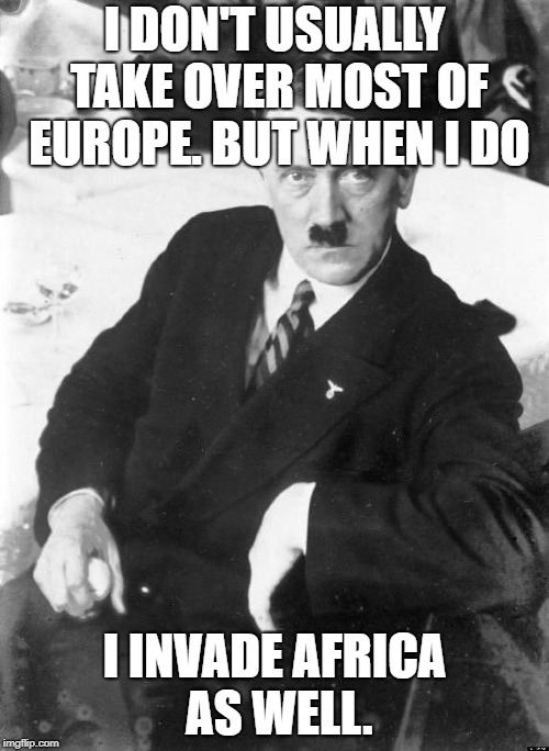 Most interesting Aryan in Germany? | I DON'T USUALLY TAKE OVER MOST OF EUROPE. BUT WHEN I DO I INVADE AFRICA AS WELL. | image tagged in adolf,the most interesting man in the world | made w/ Imgflip meme maker