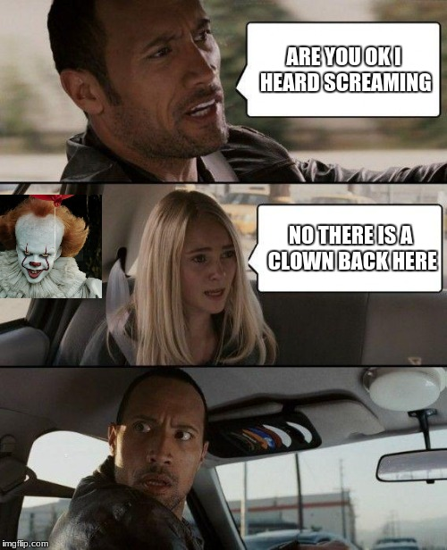 The Rock Driving Meme | ARE YOU OK I HEARD SCREAMING NO THERE IS A CLOWN BACK HERE | image tagged in memes,the rock driving | made w/ Imgflip meme maker