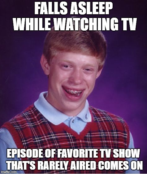 Bad Luck Brian | FALLS ASLEEP WHILE WATCHING TV EPISODE OF FAVORITE TV SHOW THAT'S RARELY AIRED COMES ON | image tagged in memes,bad luck brian,tv,tv show,favorite,doctordoomsday180 | made w/ Imgflip meme maker