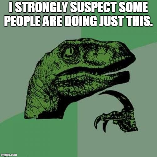 Philosoraptor Meme | I STRONGLY SUSPECT SOME PEOPLE ARE DOING JUST THIS. | image tagged in memes,philosoraptor | made w/ Imgflip meme maker