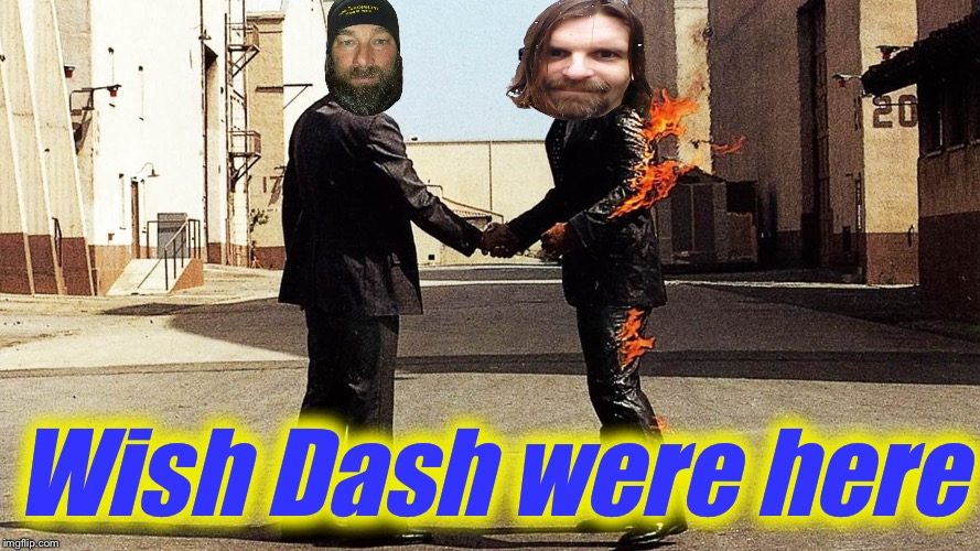 Wish You Were Here  | Wish Dash were here | image tagged in wish you were here | made w/ Imgflip meme maker