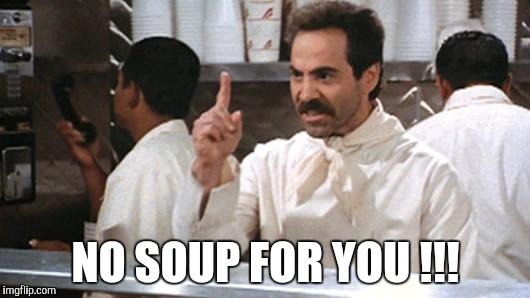NO SOUP FOR YOU !!! | made w/ Imgflip meme maker