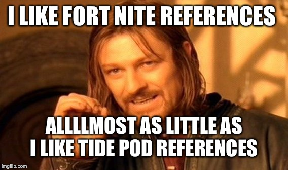 One Does Not Simply Meme | I LIKE FORT NITE REFERENCES ALLLLMOST AS LITTLE AS I LIKE TIDE POD REFERENCES | image tagged in memes,one does not simply | made w/ Imgflip meme maker
