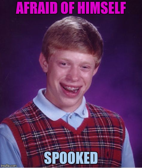 Bad Luck Brian Meme | AFRAID OF HIMSELF SPOOKED | image tagged in memes,bad luck brian | made w/ Imgflip meme maker