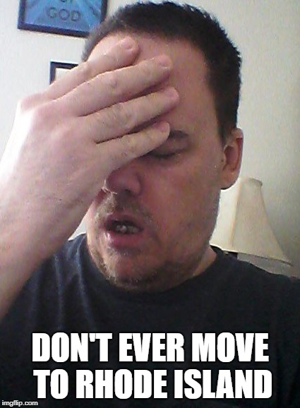 face palm | DON'T EVER MOVE TO RHODE ISLAND | image tagged in face palm | made w/ Imgflip meme maker