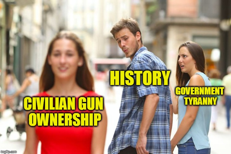 Life without the 2nd Amendment to the US Constitution | CIVILIAN GUN OWNERSHIP HISTORY GOVERNMENT TYRANNY | image tagged in memes,distracted boyfriend | made w/ Imgflip meme maker