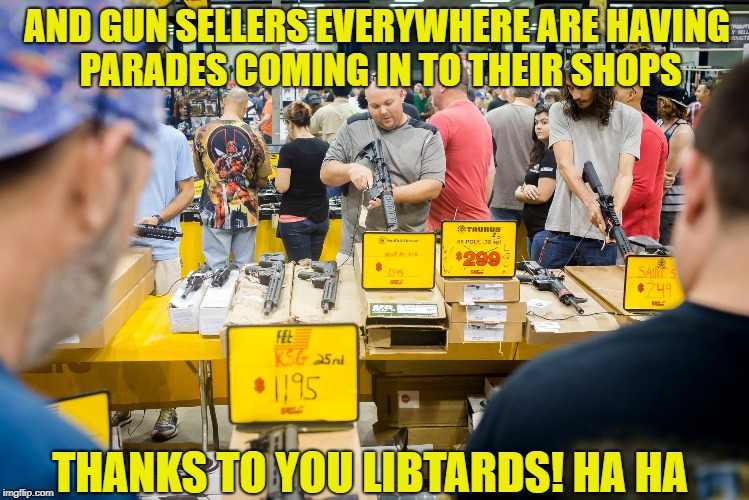 AND GUN SELLERS EVERYWHERE ARE HAVING PARADES COMING IN TO THEIR SHOPS THANKS TO YOU LIBTARDS! HA HA | made w/ Imgflip meme maker