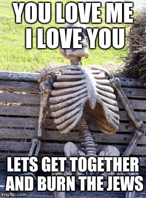 Waiting Skeleton Meme | YOU LOVE ME I LOVE YOU LETS GET TOGETHER AND BURN THE JEWS | image tagged in memes,waiting skeleton | made w/ Imgflip meme maker