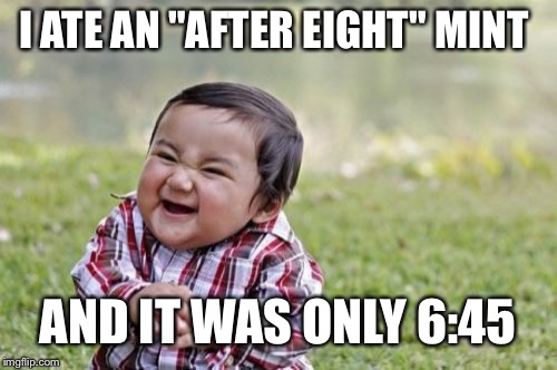 "Evil Toddler Meme | I ATE AN ""AFTER EIGHT"" MINT AND IT WAS ONLY 6:45 