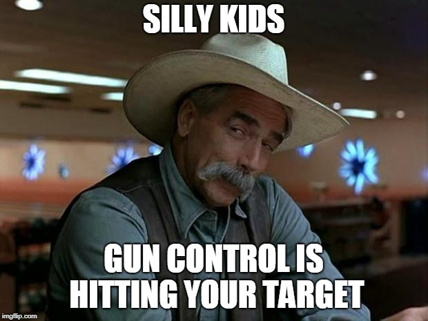 sam elliot april fools | SILLY KIDS GUN CONTROL IS HITTING YOUR TARGET | image tagged in sam elliot april fools | made w/ Imgflip meme maker