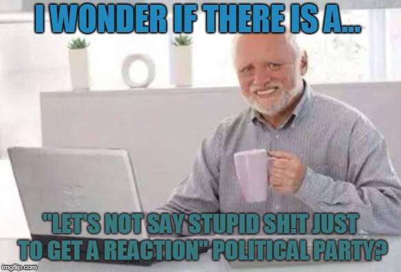 "Harold | I WONDER IF THERE IS A... ""LET'S NOT SAY STUPID SH!T JUST TO GET A REACTION"" POLITICAL PARTY? 