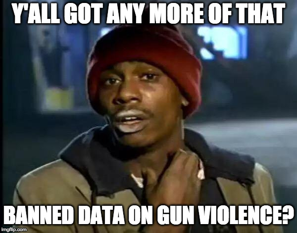 Y'all Got Any More Of That Meme |  Y'ALL GOT ANY MORE OF THAT; BANNED DATA ON GUN VIOLENCE? | image tagged in memes,y'all got any more of that | made w/ Imgflip meme maker