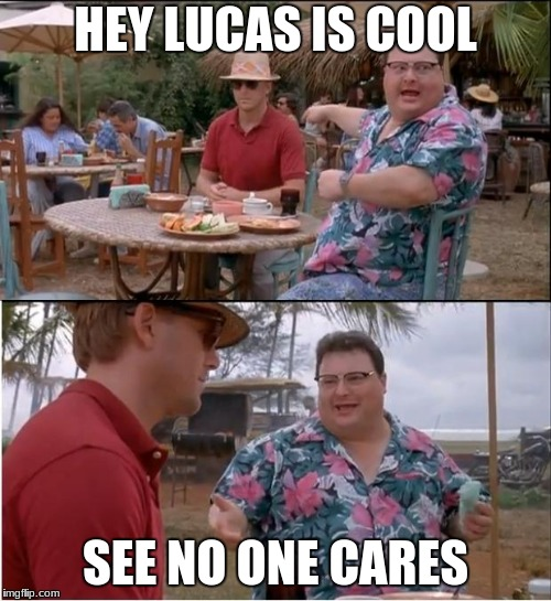 See Nobody Cares Meme | HEY LUCAS IS COOL SEE NO ONE CARES | image tagged in memes,see nobody cares | made w/ Imgflip meme maker