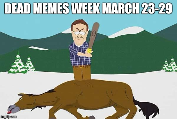 DEAD MEMES WEEK MARCH 23-29 | made w/ Imgflip meme maker