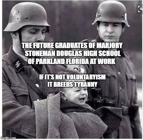 THE FUTURE GRADUATES OF MARJORY STONEMAN DOUGLAS HIGH SCHOOL OF PARKLAND FLORIDA AT WORK IF IT'S NOT VOLUNTARYISM IT BREEDS TYRANNY | image tagged in nazi shooting baby | made w/ Imgflip meme maker