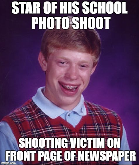Bad Luck Brian Meme | STAR OF HIS SCHOOL PHOTO SHOOT SHOOTING VICTIM ON FRONT PAGE OF NEWSPAPER | image tagged in memes,bad luck brian | made w/ Imgflip meme maker