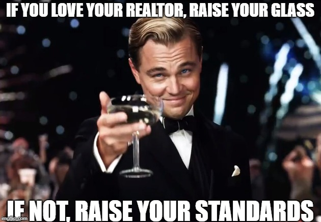 IF YOU LOVE YOUR REALTOR, RAISE YOUR GLASS IF NOT, RAISE YOUR STANDARDS | image tagged in real estate | made w/ Imgflip meme maker