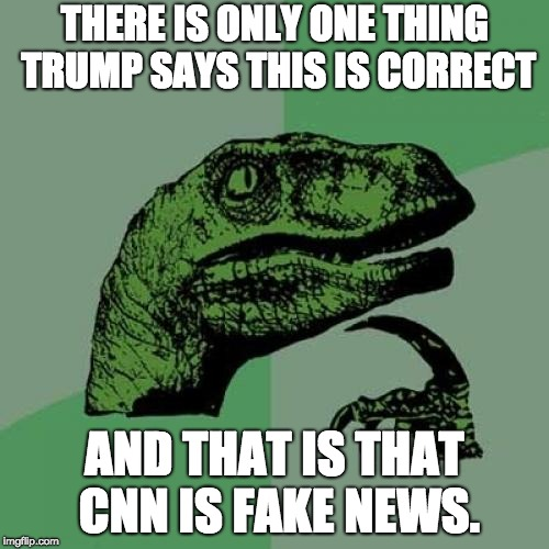 Philosoraptor Meme |  THERE IS ONLY ONE THING TRUMP SAYS THIS IS CORRECT; AND THAT IS THAT CNN IS FAKE NEWS. | image tagged in memes,philosoraptor | made w/ Imgflip meme maker