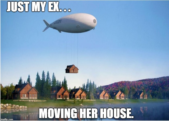 JUST MY EX. . . MOVING HER HOUSE. | image tagged in blimp | made w/ Imgflip meme maker