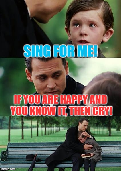Lovely Songs | SING FOR ME! IF YOU ARE HAPPY AND YOU KNOW IT, THEN CRY! | image tagged in memes,finding neverland | made w/ Imgflip meme maker
