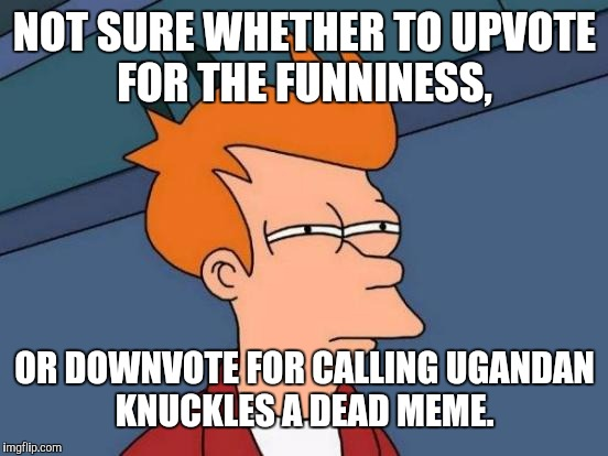 Futurama Fry Meme | NOT SURE WHETHER TO UPVOTE FOR THE FUNNINESS, OR DOWNVOTE FOR CALLING UGANDAN KNUCKLES A DEAD MEME. | image tagged in memes,futurama fry | made w/ Imgflip meme maker
