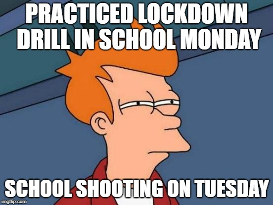 School Shoot on Tuesday.. | PRACTICED LOCKDOWN DRILL IN SCHOOL MONDAY SCHOOL SHOOTING ON TUESDAY | image tagged in memes,futurama fry,school shooting | made w/ Imgflip meme maker