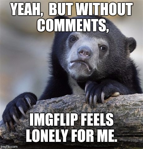 Confession Bear Meme | YEAH,  BUT WITHOUT COMMENTS, IMGFLIP FEELS LONELY FOR ME. | image tagged in memes,confession bear | made w/ Imgflip meme maker
