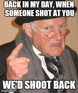 Back In My Day Meme | BACK IN MY DAY, WHEN SOMEONE SHOT AT YOU WE'D SHOOT BACK | image tagged in memes,back in my day | made w/ Imgflip meme maker